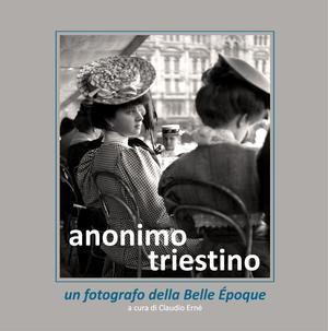Anonimo Triestino, un fotografo della Belle Époque - Catalogo.